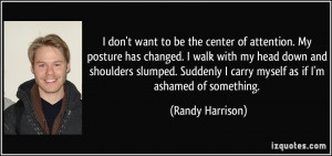 don't want to be the center of attention. My posture has changed. I ...