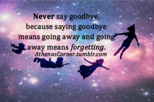 never say goodbyebecause saying goodbye means going away goodbye quote ...