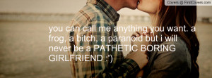 ... bitch, a paranoid but i will never be a PATHETIC BORING GIRLFRIEND