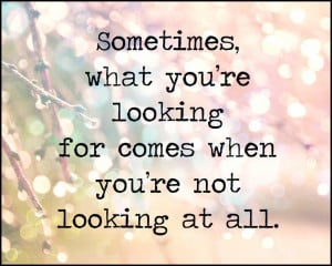 ... re looking for comes when you're not looking at all. Wisdom Love Quote
