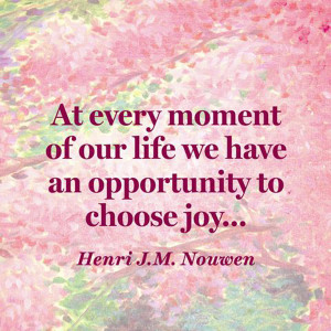 ... our life we have an opportunity to choose joy. – Henri J.M. Nouwen