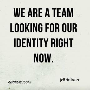 Jeff Neubauer - We are a team looking for our identity right now.