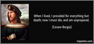... but death; now I must die, and am unprepared. - Cesare Borgia