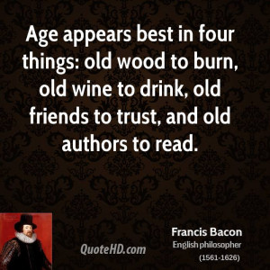 Age appears best in four things: old wood to burn, old wine to drink ...
