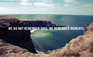 We Don't Remember Days. We Remember Moments