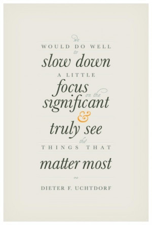 slow down a little focus on the significant and truly see the things ...