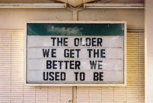 The older we get the better we used to be.