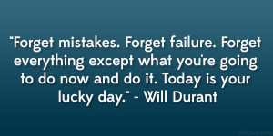 Forget mistakes. Forget failure. Forget everything except what you ...