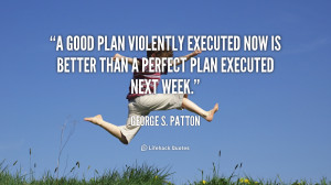 good plan violently executed now is better than a perfect plan ...