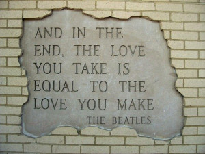 and in the end the love you take is equal to the love you make ...