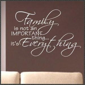 Family Is Not an Important thing It's Everything ~ Family Quote