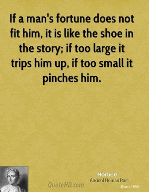 fit him, it is like the shoe in the story; if too large it trips him ...