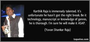 ... , he is thorough. I'm sure he will make it ASAP. - Yuvan Shankar Raja