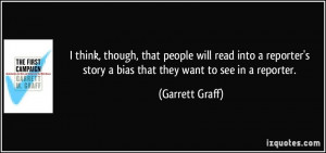 ... reporter's story a bias that they want to see in a reporter. - Garrett