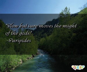 Slow but sure moves the might of the gods. -Euripides