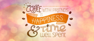 Coffee With Friends Is Happiness & Time Well Spent
