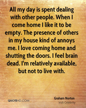 All my day is spent dealing with other people. When I come home I like ...