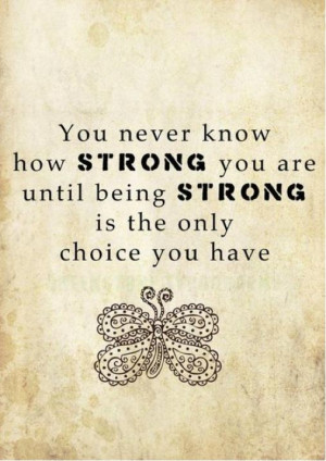 ... You are until being Strong Is the Only Choice You Have ~ Emotion Quote