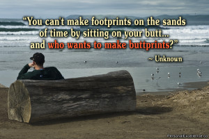 You can't make footprints on the sands of time by sitting on your ...