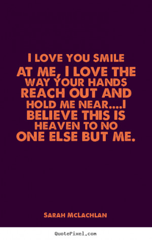 ... quotes about love - I love you smile at me, i love the way your hands