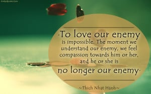 is impossible. The moment we understand our enemy, we feel compassion ...