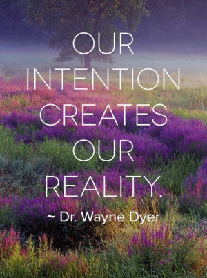 Our Intention creates our Reality. ~ Dr. Wayne W. Dyer ️☀️