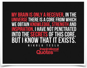 My brain is only a receiver, in the Universe there is a core from ...