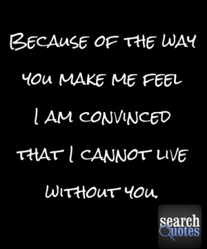 The way you make me feel. cannot live without you. Quote Quotes For ...