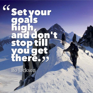 Set your goals high and don't stop till you get there.
