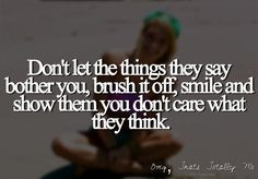Don't let the things they say bother you, brush it off, smile and show ...