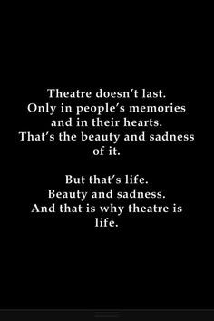 Theatre, beauty, sadness, and life.