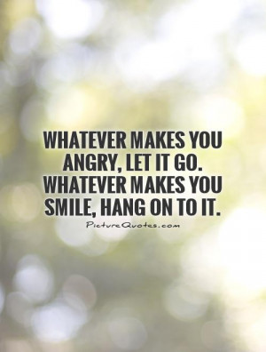 makes-you-angry-let-it-go-whatever-makes-you-smile-hang-on-to-it-quote ...
