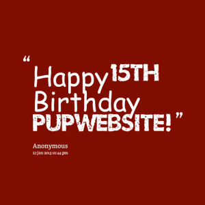 Quotes Picture: happy 15th birthday pupwebsite!