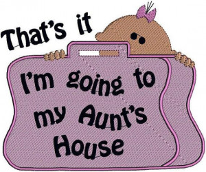 That's it....I'm going to my aunts house!