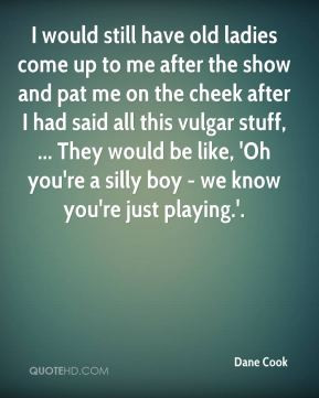 Dane Cook - I would still have old ladies come up to me after the show ...