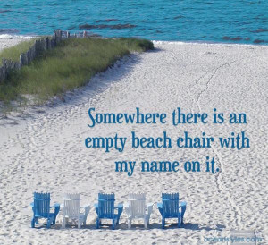 Somewhere there is an empty beach chair with my name on it.
