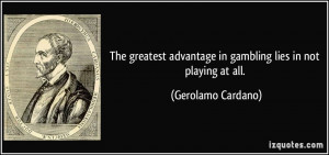 The greatest advantage in gambling lies in not playing at all ...