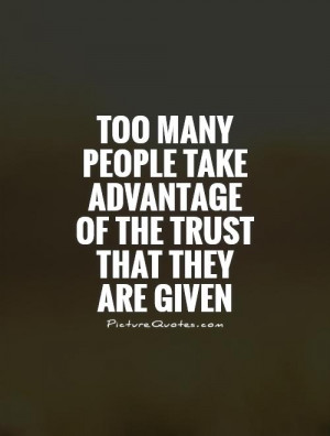 Too many people take advantage of the trust that they are given ...
