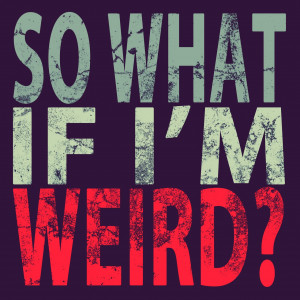 So What if I'm Weird?