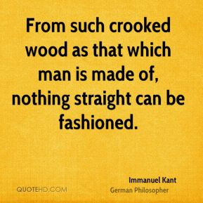 From such crooked wood as that which man is made of, nothing straight ...