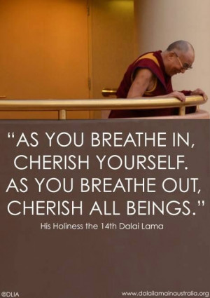 "... yourself. As you breathe out, cherish all Beings."" - Dalai Lama XIV"