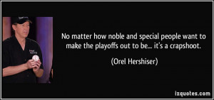 ... to make the playoffs out to be... it's a crapshoot. - Orel Hershiser