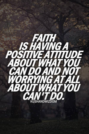 ... Attitude About What You Can Do And Not Worrying At All - Faith Quotes