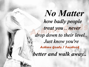 No matter how badly people treat you..