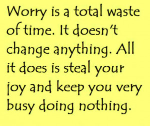 Worry is a total waste of time. It doesn't change anything. All it ...