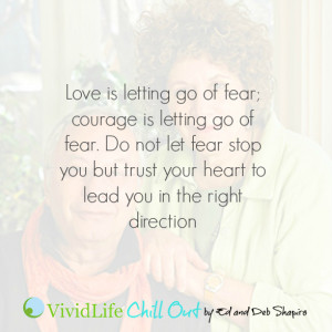 Love is letting go of fear; courage is letting go of fear. Do not let ...