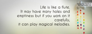 Life is like a flute.It may have many holes andemptiness but if you ...