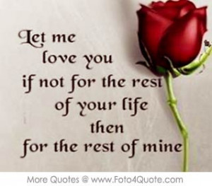 Romantic love quote for couples - Let me love you if not for the rest ...