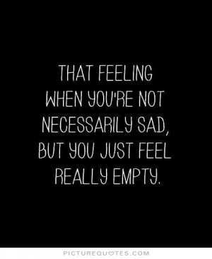 ... not necessarily sad, but you just feel really empty Picture Quote #1