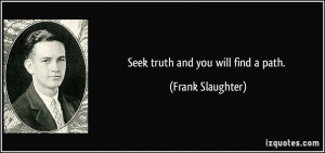 Seek truth and you will find a path. - Frank Slaughter
